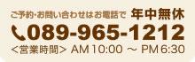 ご予約・お問い合わせはお電話で 年中無休 089-965-1212 <営業時間>AM10:00〜PM6:30